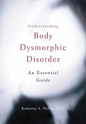 Understanding Body Dysmorphic Disorder By Phillips, Katharine A., M.D.